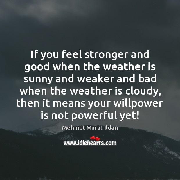 If you feel stronger and good when the weather is sunny and Mehmet Murat Ildan Picture Quote