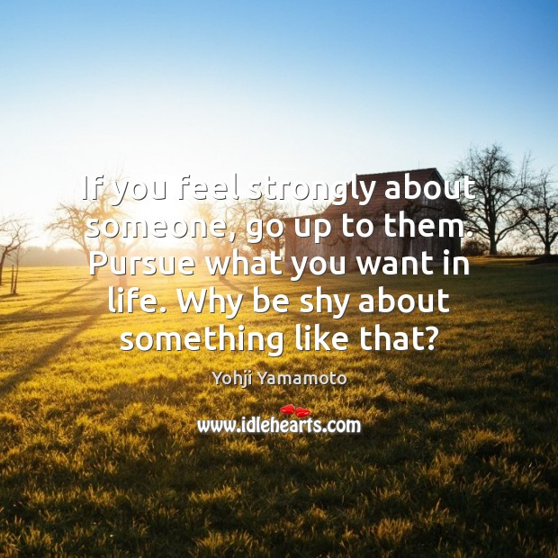 If you feel strongly about someone, go up to them. Pursue what Image