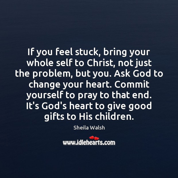 If You Feel Stuck Bring Your Whole Self To Christ Not Just