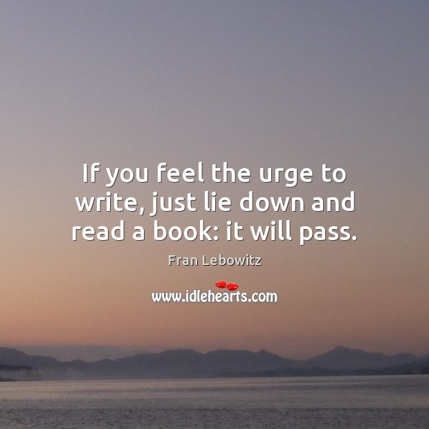 If you feel the urge to write, just lie down and read a book: it will pass. Image