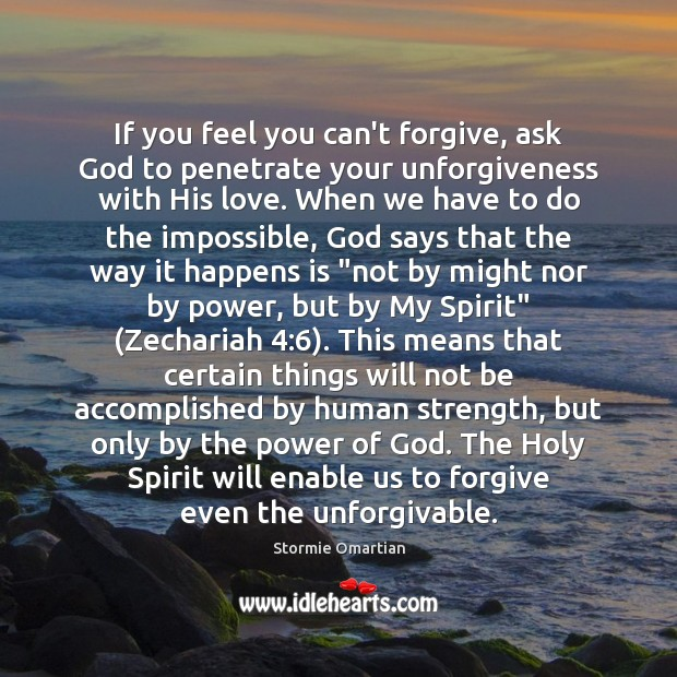 If you feel you can't forgive, ask God to penetrate your unforgiveness Stormie Omartian Picture Quote