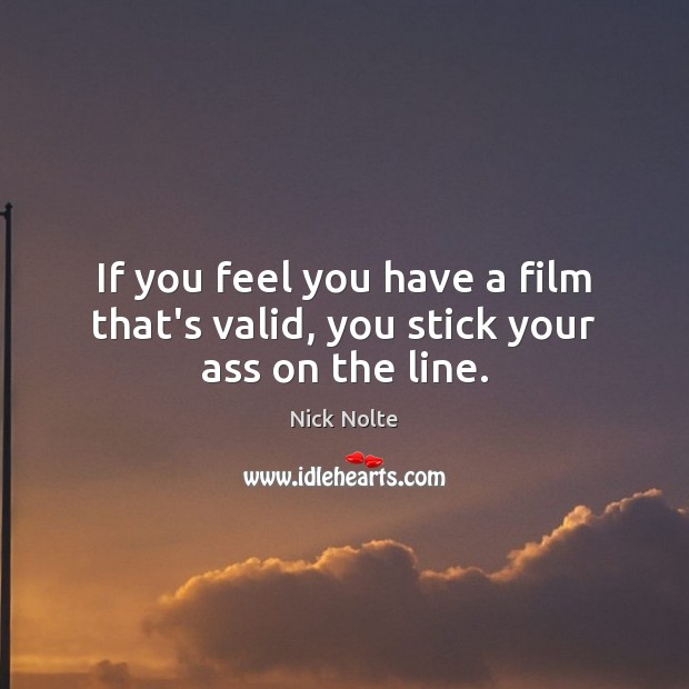 If you feel you have a film that's valid, you stick your ass on the line. Image