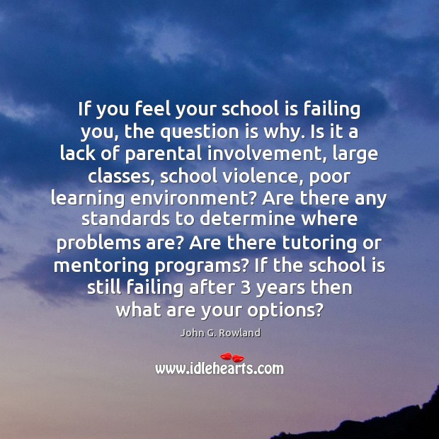 If you feel your school is failing you, the question is why. John G. Rowland Picture Quote
