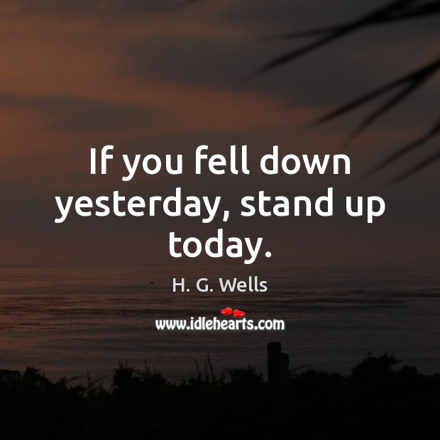 If you fell down yesterday, stand up today. H. G. Wells Picture Quote