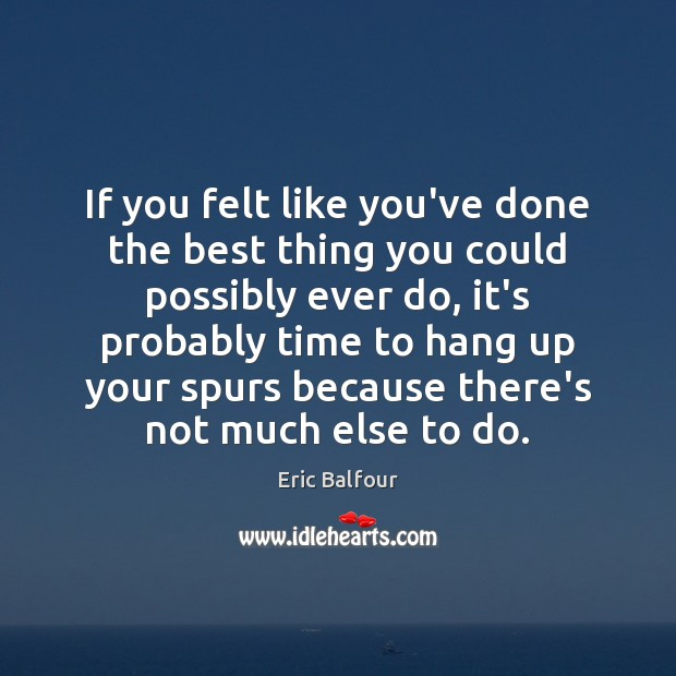 If you felt like you've done the best thing you could possibly Eric Balfour Picture Quote