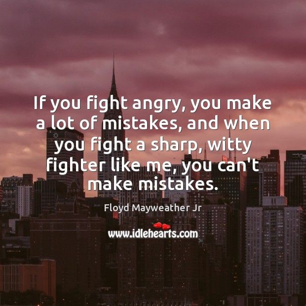 If you fight angry, you make a lot of mistakes, and when Floyd Mayweather Jr Picture Quote