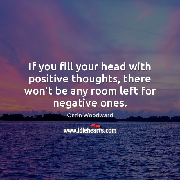 Image, If you fill your head with positive thoughts, there won't be any