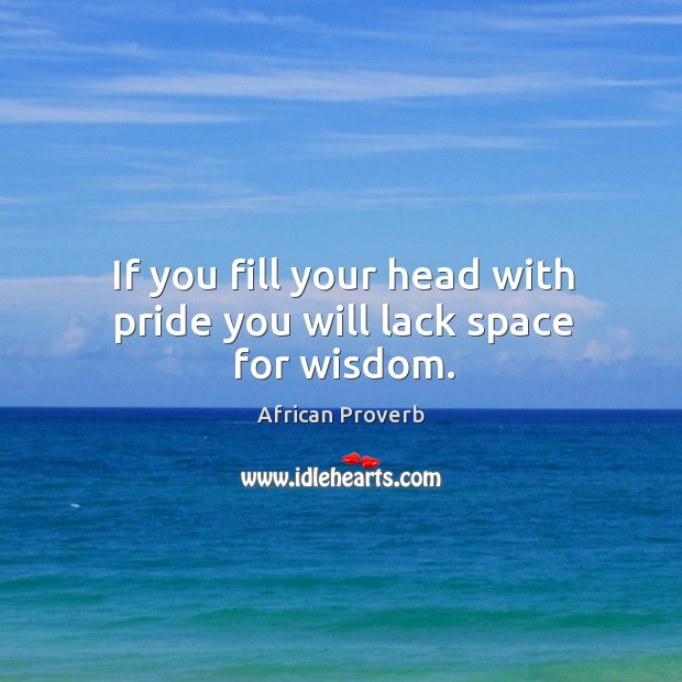 If you fill your head with pride you will lack space for wisdom. Image