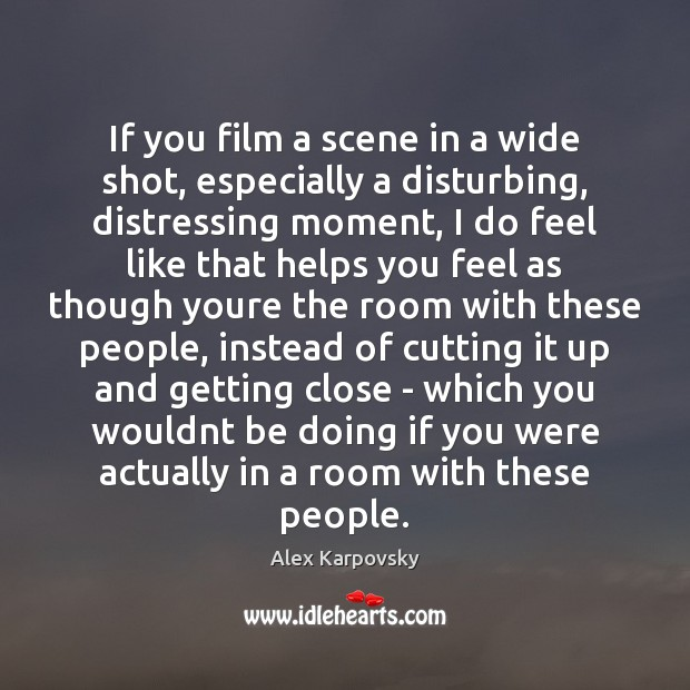If you film a scene in a wide shot, especially a disturbing, Image