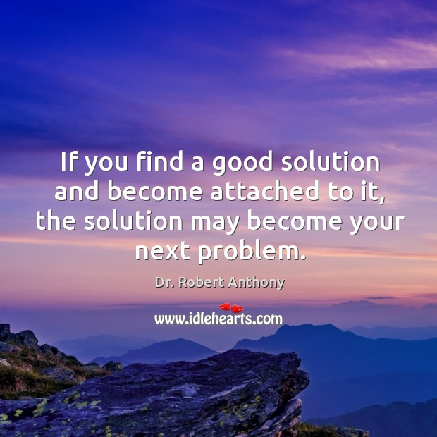 If you find a good solution and become attached to it, the solution may become your next problem. Image