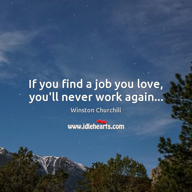 Image, If you find a job you love, you'll never work again…