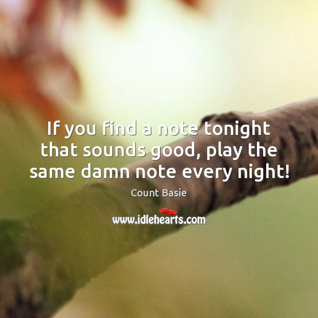 If you find a note tonight that sounds good, play the same damn note every night! Image