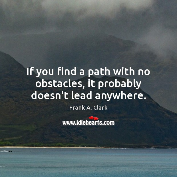 Image, If you find a path with no obstacles, it probably doesn't lead anywhere.