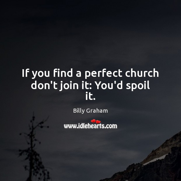 If you find a perfect church don't join it: You'd spoil it. Image