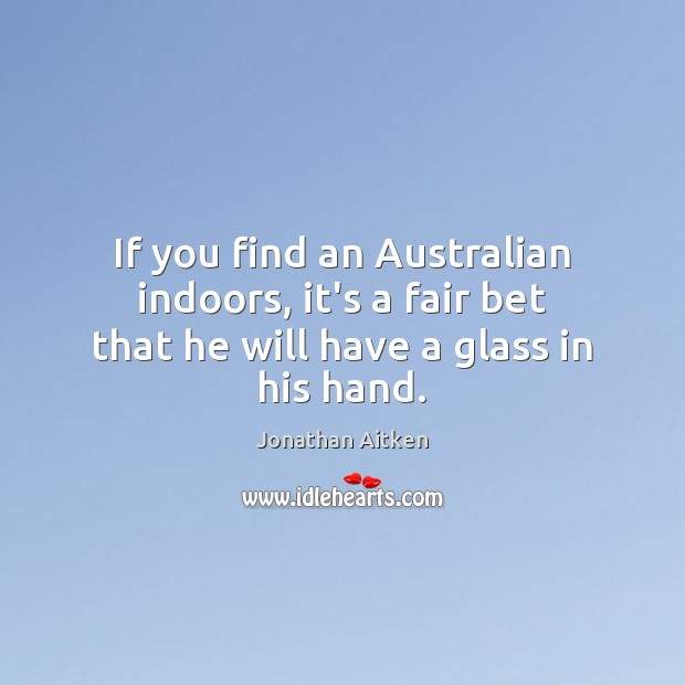 If you find an Australian indoors, it's a fair bet that he will have a glass in his hand. Image