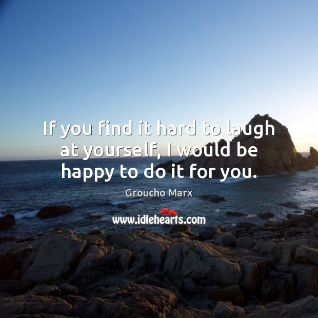 If you find it hard to laugh at yourself, I would be happy to do it for you. Groucho Marx Picture Quote