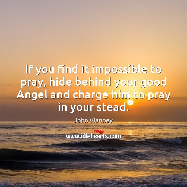 If you find it impossible to pray, hide behind your good Angel John Vianney Picture Quote