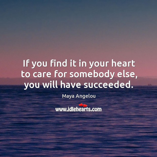 Image, If you find it in your heart to care for somebody else, you will have succeeded.