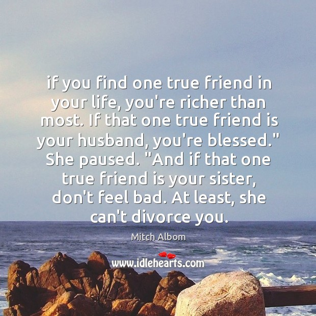 If you find one true friend in your life, you're richer than Mitch Albom Picture Quote
