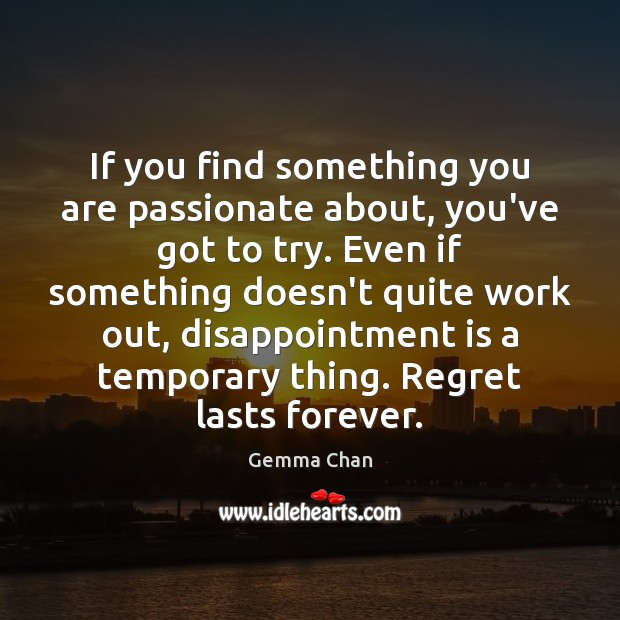 If you find something you are passionate about, you've got to try. Image