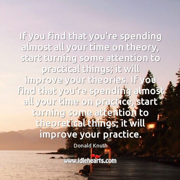 If you find that you're spending almost all your time on theory, Donald Knuth Picture Quote