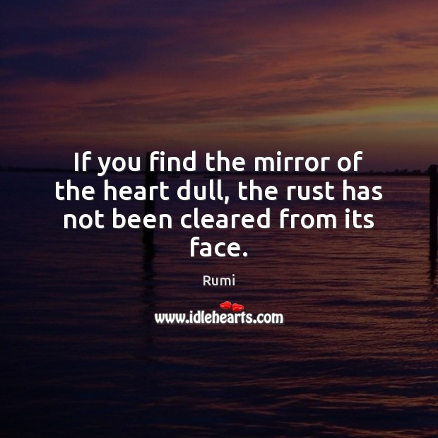 If you find the mirror of the heart dull, the rust has not been cleared from its face. Image