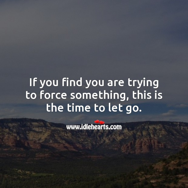 Image, If you find you are trying to force something, this is the time to let go.