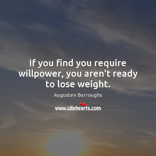 If you find you require willpower, you aren't ready to lose weight. Augusten Burroughs Picture Quote