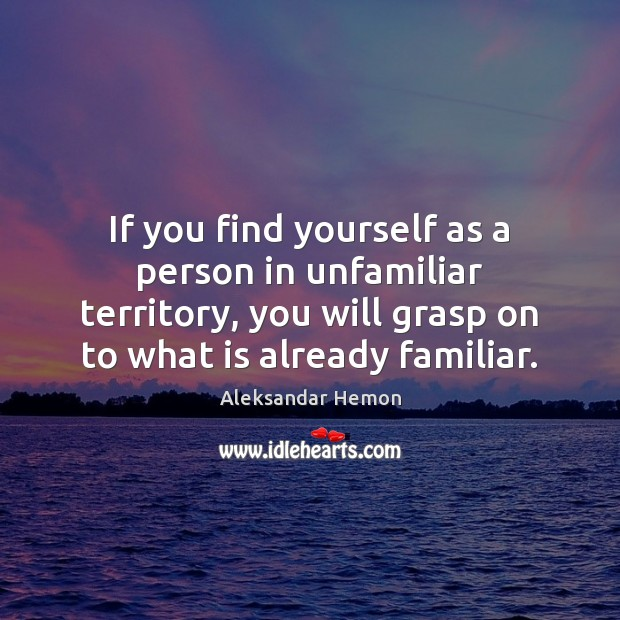 If you find yourself as a person in unfamiliar territory, you will Image