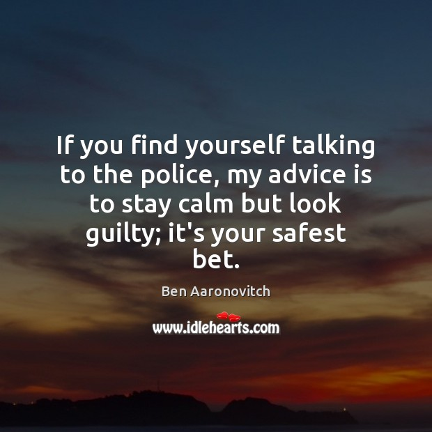 If you find yourself talking to the police, my advice is to Ben Aaronovitch Picture Quote