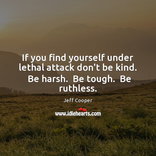 If you find yourself under lethal attack don't be kind.  Be harsh. Jeff Cooper Picture Quote