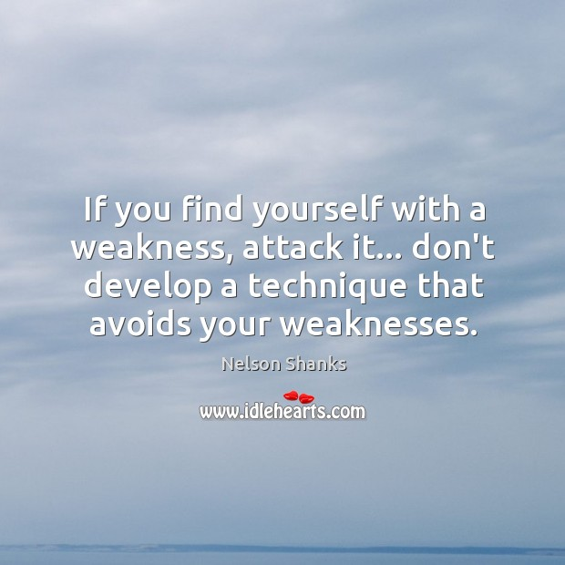If you find yourself with a weakness, attack it… don't develop a Image
