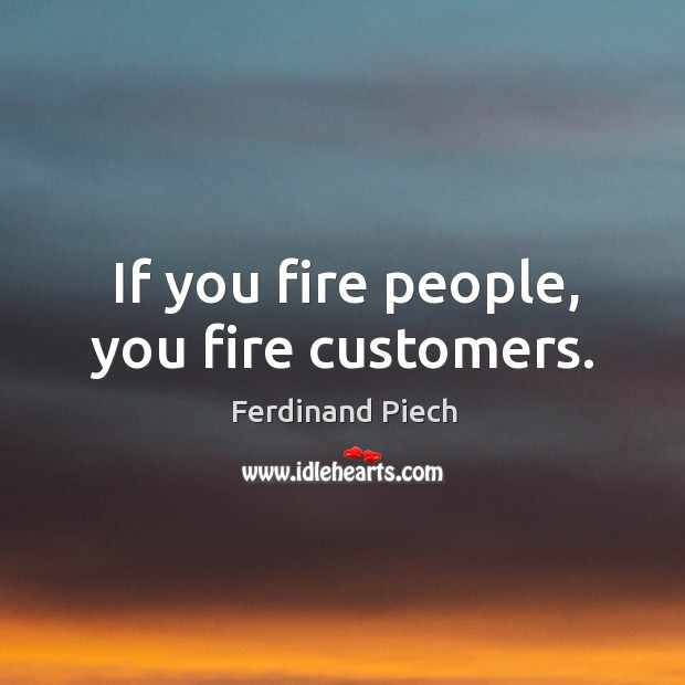 If you fire people, you fire customers. Image