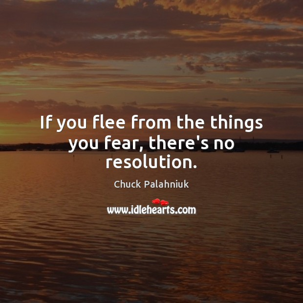 If you flee from the things you fear, there's no resolution. Chuck Palahniuk Picture Quote