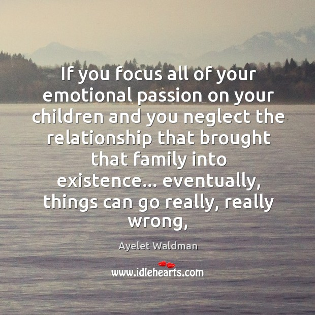 Image, If you focus all of your emotional passion on your children and