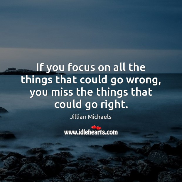 If you focus on all the things that could go wrong, you Jillian Michaels Picture Quote