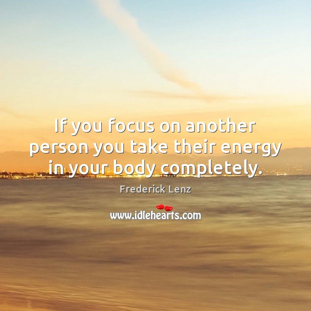 If you focus on another person you take their energy in your body completely. Image