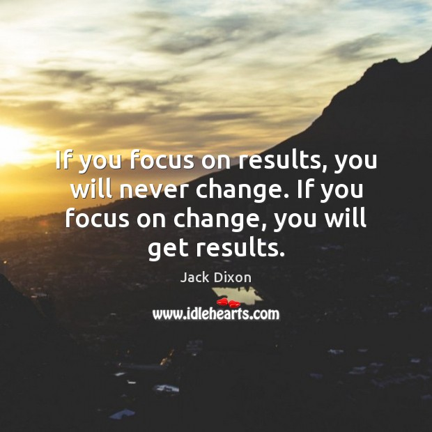 If you focus on results, you will never change. If you focus Image