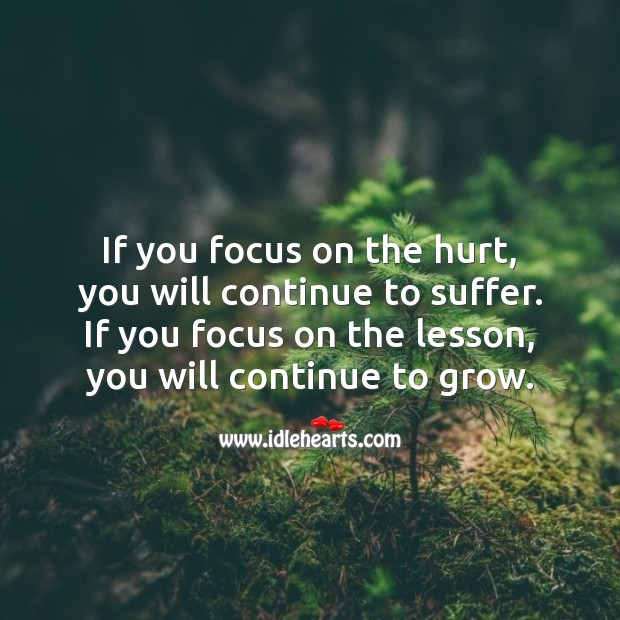If you focus on the hurt, you will continue to suffer. Hurt Quotes Image