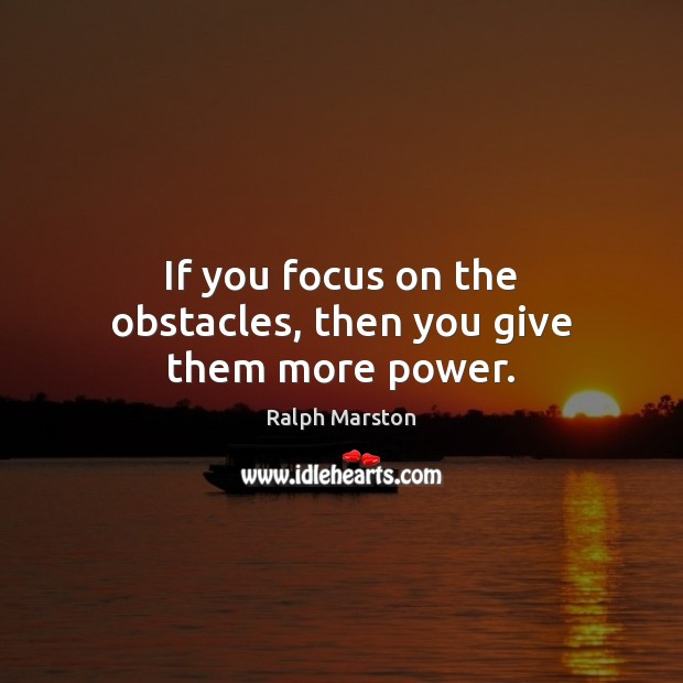 Image, If you focus on the obstacles, then you give them more power.