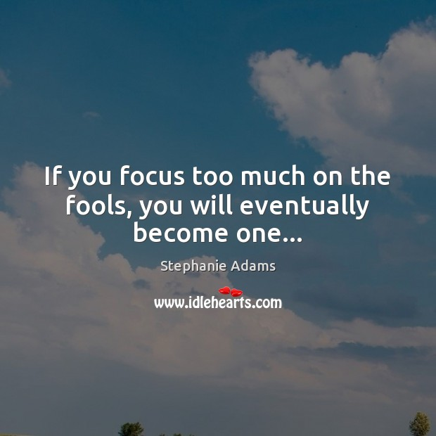 Image, If you focus too much on the fools, you will eventually become one…