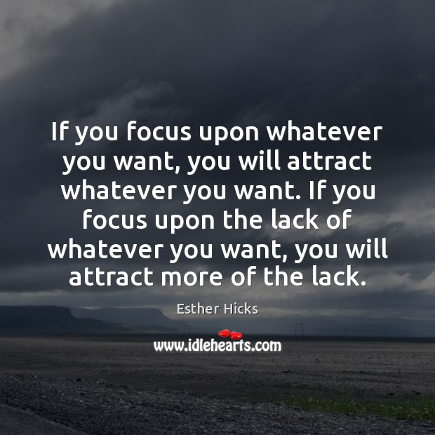 Image, If you focus upon whatever you want, you will attract whatever you