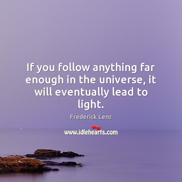 If you follow anything far enough in the universe, it will eventually lead to light. Frederick Lenz Picture Quote