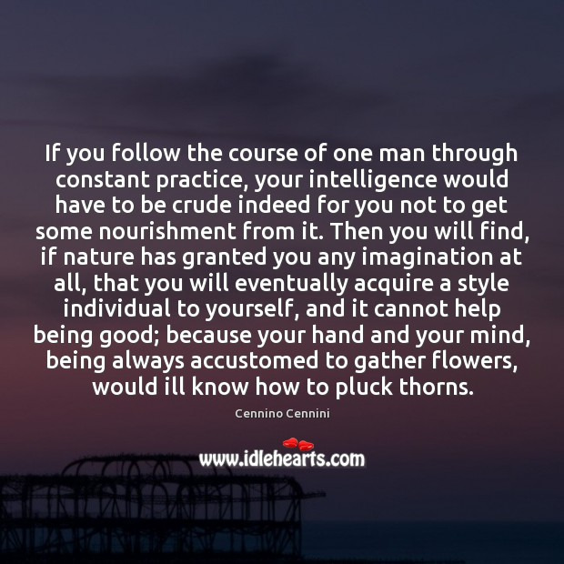 If you follow the course of one man through constant practice, your Cennino Cennini Picture Quote