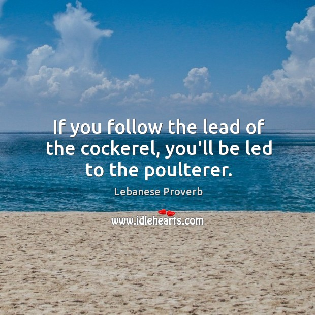 If you follow the lead of the cockerel, you'll be led to the poulterer. Lebanese Proverbs Image