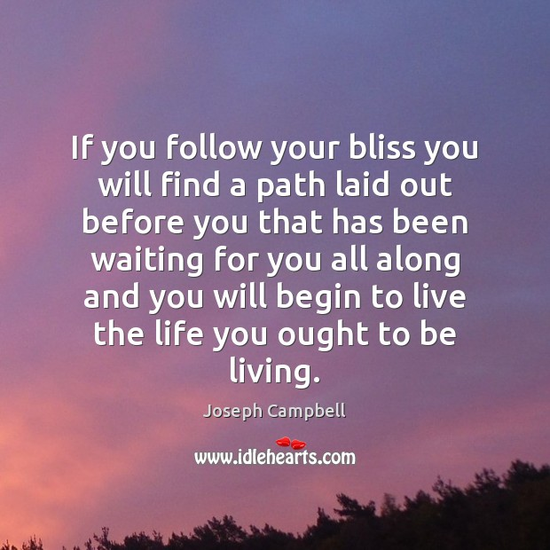 If you follow your bliss you will find a path laid out Joseph Campbell Picture Quote