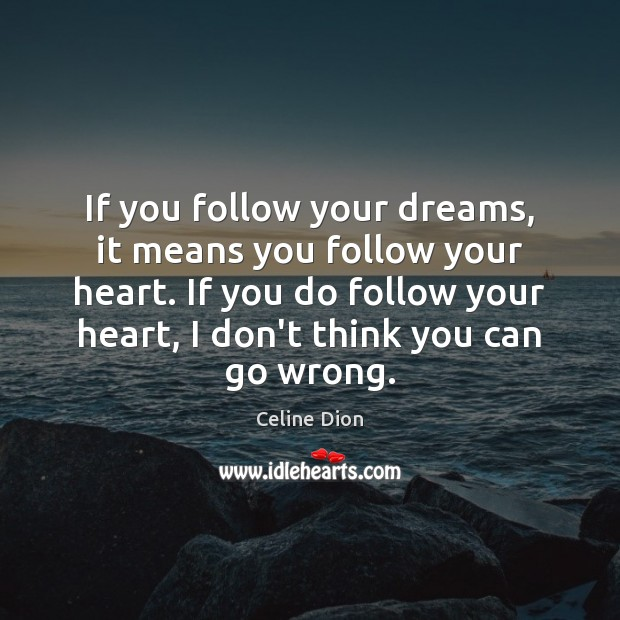 If you follow your dreams, it means you follow your heart. If Celine Dion Picture Quote