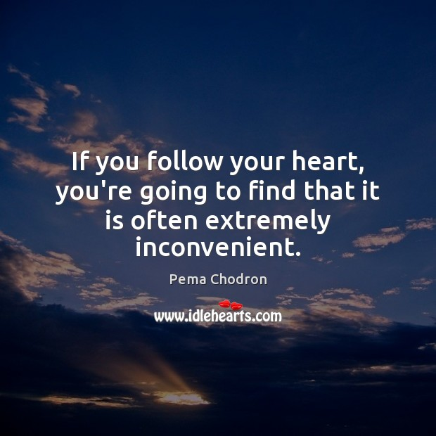 Image, If you follow your heart, you're going to find that it is often extremely inconvenient.