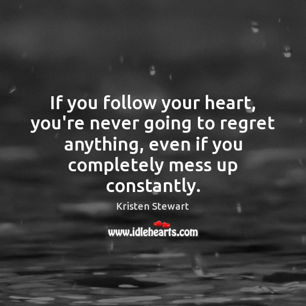 If you follow your heart, you're never going to regret anything, even Kristen Stewart Picture Quote