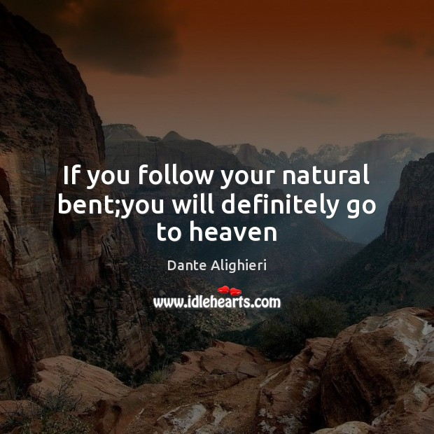 If you follow your natural bent;you will definitely go to heaven Dante Alighieri Picture Quote